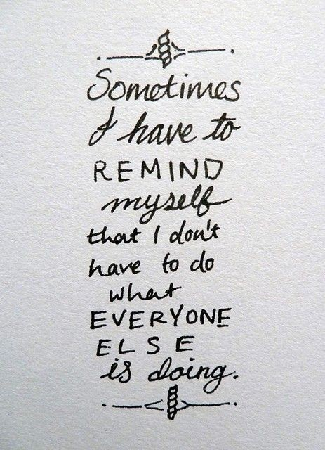 Sometimes I have to remind myself that I don't have to do what everyone else is doing.